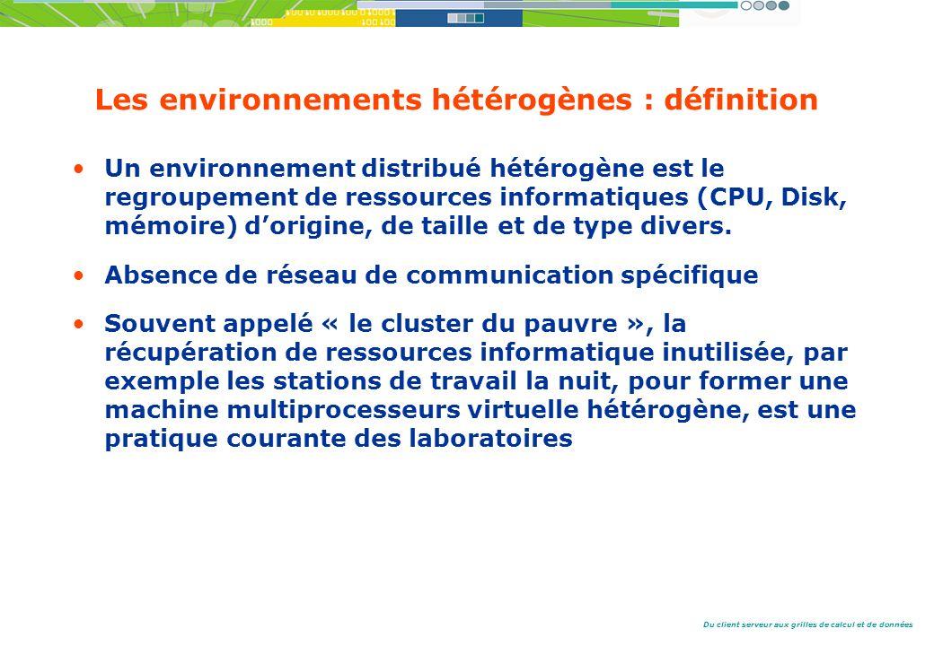 Du client serveur aux grilles de calcul et de données Les environnements hétérogènes : définition Un environnement distribué hétérogène est le regroupement de ressources informatiques (CPU, Disk, mémoire) dorigine, de taille et de type divers.