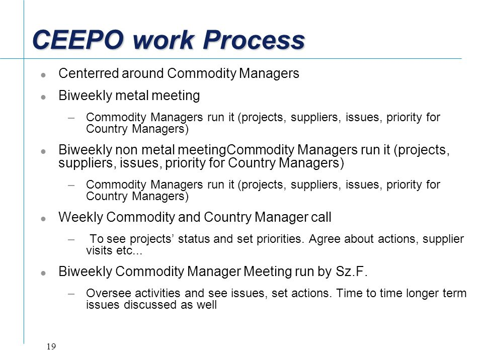 19 CEEPO work Process Centerred around Commodity Managers Biweekly metal meeting –Commodity Managers run it (projects, suppliers, issues, priority for