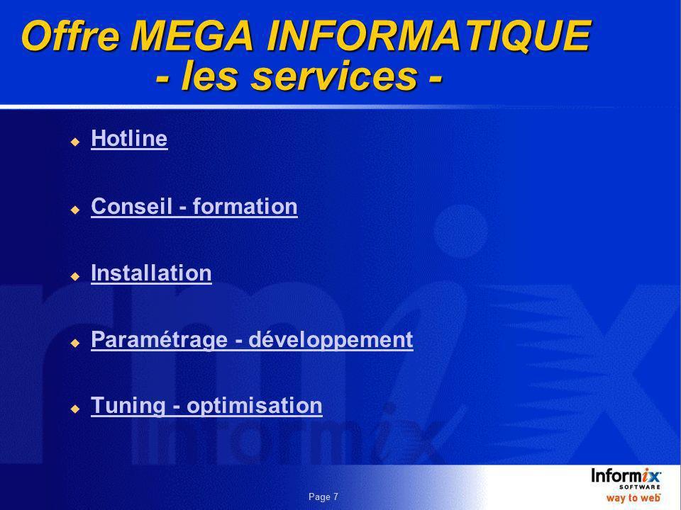 Page 6 Offre MEGA INFORMATIQUE - les produits - Packages & Solutions Business intelligence : i.decide, Ardent datastage par exemple Web solutions : i.reach, i.sell par exemple Serveurs de base de données foundation 2000, informix dynamic server 2000, cloudscape Produits d intégration datablade connectivity Outils Dynamic 4gl, Datadirector for web Technologies Linux, Java, XML