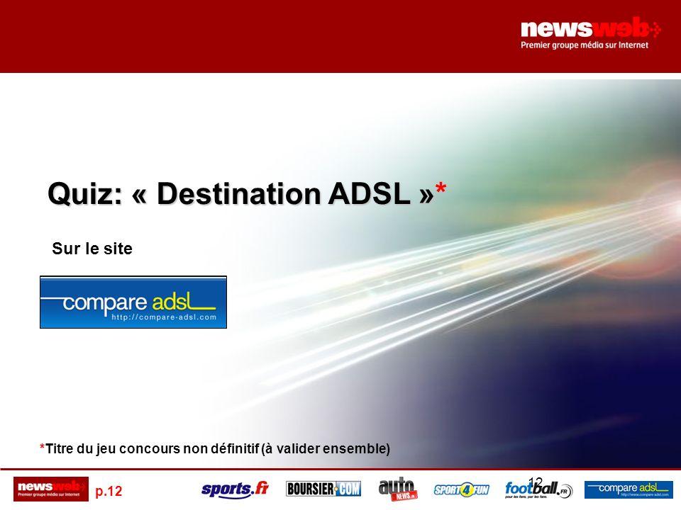p.12 12 Quiz: « Destination ADSL »* Sur le site *Titre du jeu concours non définitif (à valider ensemble)