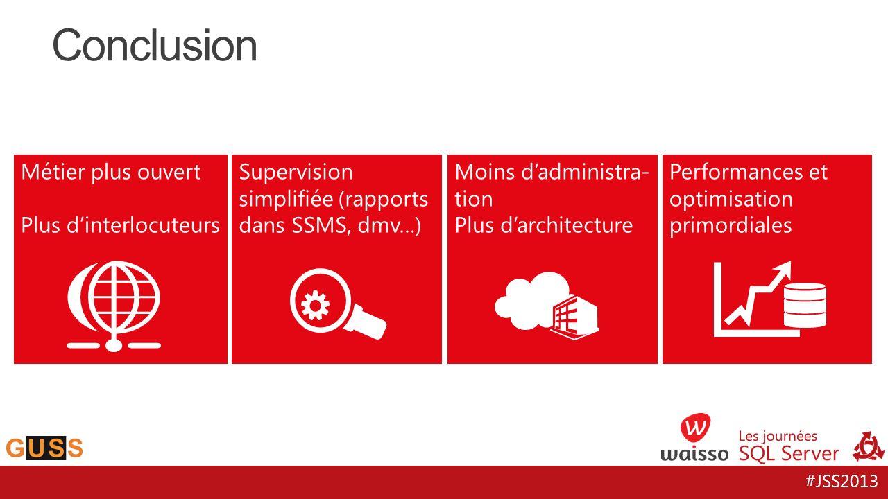 #JSS2013 Conclusion Métier plus ouvert Plus dinterlocuteurs Supervision simplifiée (rapports dans SSMS, dmv…) Moins dadministra- tion Plus darchitectu