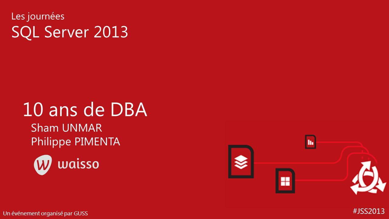 #JSS2013 Les journées SQL Server 2013 Un événement organisé par GUSS 10 ans de DBA Sham UNMAR Philippe PIMENTA