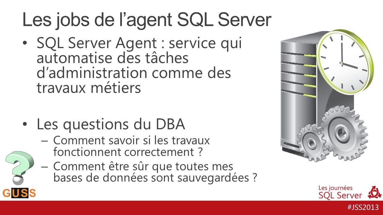 #JSS2013 SQL Server Agent : service qui automatise des tâches dadministration comme des travaux métiers Les questions du DBA – Comment savoir si les travaux fonctionnent correctement .