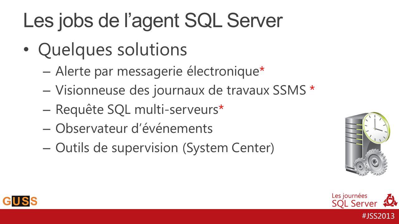 #JSS2013 Quelques solutions – Alerte par messagerie électronique* – Visionneuse des journaux de travaux SSMS * – Requête SQL multi-serveurs* – Observateur dévénements – Outils de supervision (System Center) Les jobs de lagent SQL Server