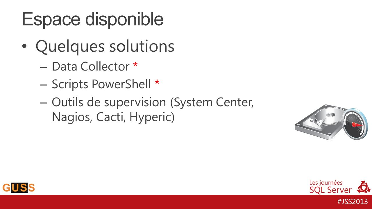 #JSS2013 Quelques solutions – Data Collector * – Scripts PowerShell * – Outils de supervision (System Center, Nagios, Cacti, Hyperic) Espace disponible