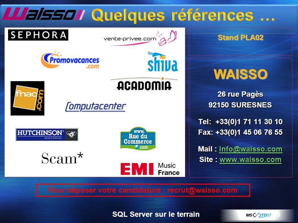 5 WAISSO 26 rue Pagès 92150 SURESNES Tel: +33(0)1 71 11 30 10 Fax: +33(0)1 45 06 76 55 Mail : info@waisso.com Site : www.waisso.com Pour déposer votre candidature : recrut@waisso.com Stand PLA02 SQL Server sur le terrain