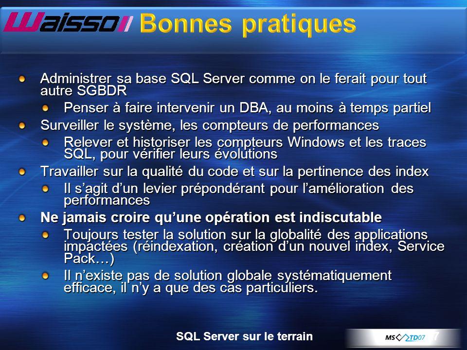 7SQL Server sur le terrain Administrer sa base SQL Server comme on le ferait pour tout autre SGBDR Penser à faire intervenir un DBA, au moins à temps partiel Surveiller le système, les compteurs de performances Relever et historiser les compteurs Windows et les traces SQL, pour vérifier leurs évolutions Travailler sur la qualité du code et sur la pertinence des index Il sagit dun levier prépondérant pour lamélioration des performances Ne jamais croire quune opération est indiscutable Toujours tester la solution sur la globalité des applications impactées (réindexation, création dun nouvel index, Service Pack…) Il nexiste pas de solution globale systématiquement efficace, il ny a que des cas particuliers.