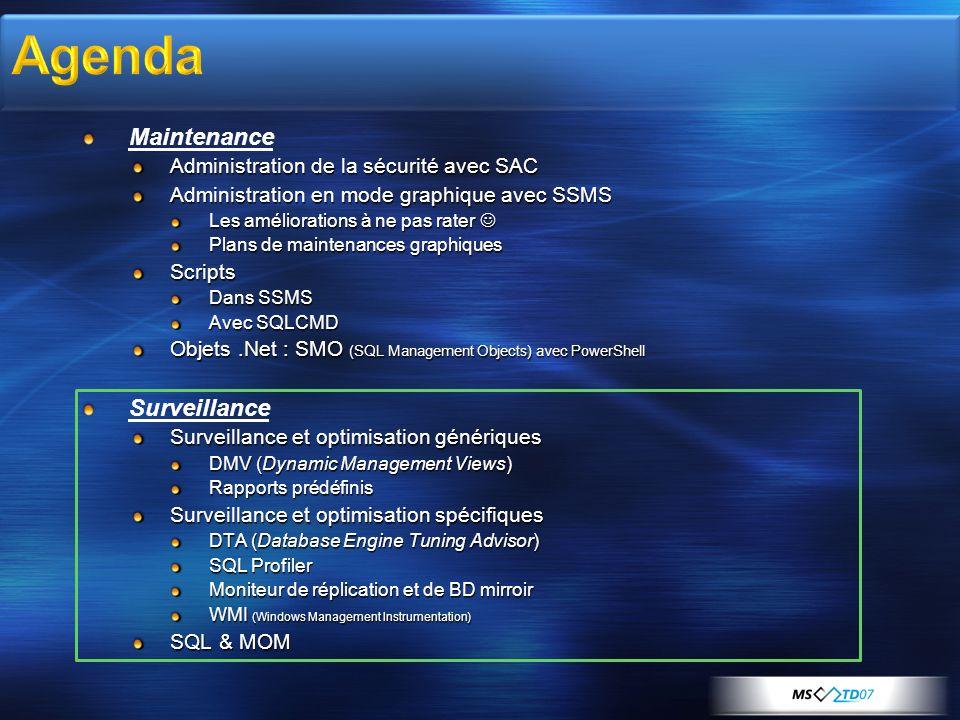 Maintenance Administration de la sécurité avec SAC Administration en mode graphique avec SSMS Les améliorations à ne pas rater Les améliorations à ne pas rater Plans de maintenances graphiques Scripts Dans SSMS Avec SQLCMD Objets.Net : SMO (SQL Management Objects) avec PowerShell Surveillance Surveillance et optimisation génériques DMV (Dynamic Management Views) Rapports prédéfinis Surveillance et optimisation spécifiques DTA (Database Engine Tuning Advisor) SQL Profiler Moniteur de réplication et de BD mirroir WMI (Windows Management Instrumentation) SQL & MOM