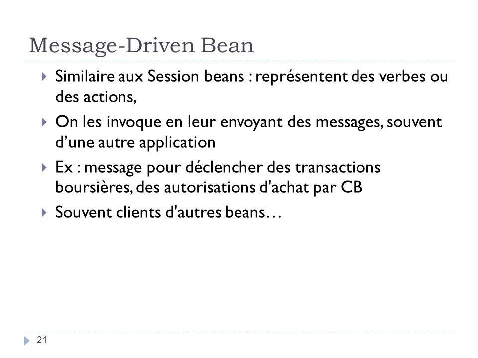Message-Driven Bean Similaire aux Session beans : représentent des verbes ou des actions, On les invoque en leur envoyant des messages, souvent dune autre application Ex : message pour déclencher des transactions boursières, des autorisations d achat par CB Souvent clients d autres beans… 21