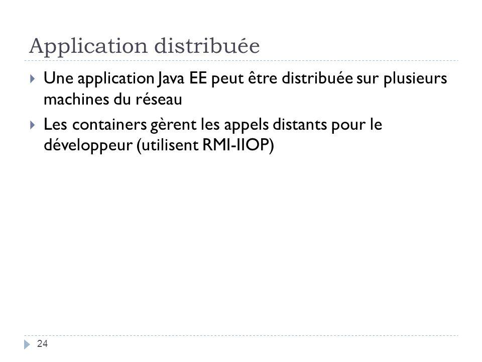Application distribuée Une application Java EE peut être distribuée sur plusieurs machines du réseau Les containers gèrent les appels distants pour le développeur (utilisent RMI-IIOP) 24