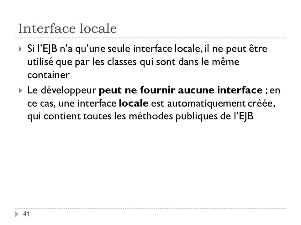 Interface locale Si lEJB na quune seule interface locale, il ne peut être utilisé que par les classes qui sont dans le même container Le développeur peut ne fournir aucune interface ; en ce cas, une interface locale est automatiquement créée, qui contient toutes les méthodes publiques de lEJB 41