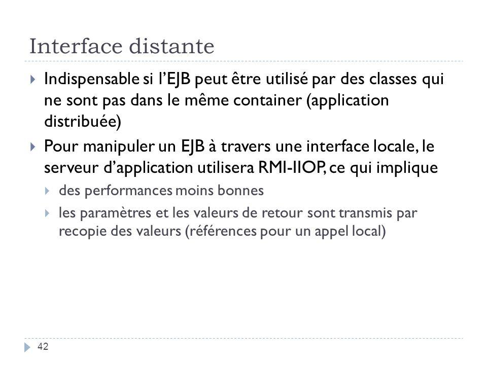 Interface distante Indispensable si lEJB peut être utilisé par des classes qui ne sont pas dans le même container (application distribuée) Pour manipuler un EJB à travers une interface locale, le serveur dapplication utilisera RMI-IIOP, ce qui implique des performances moins bonnes les paramètres et les valeurs de retour sont transmis par recopie des valeurs (références pour un appel local) 42