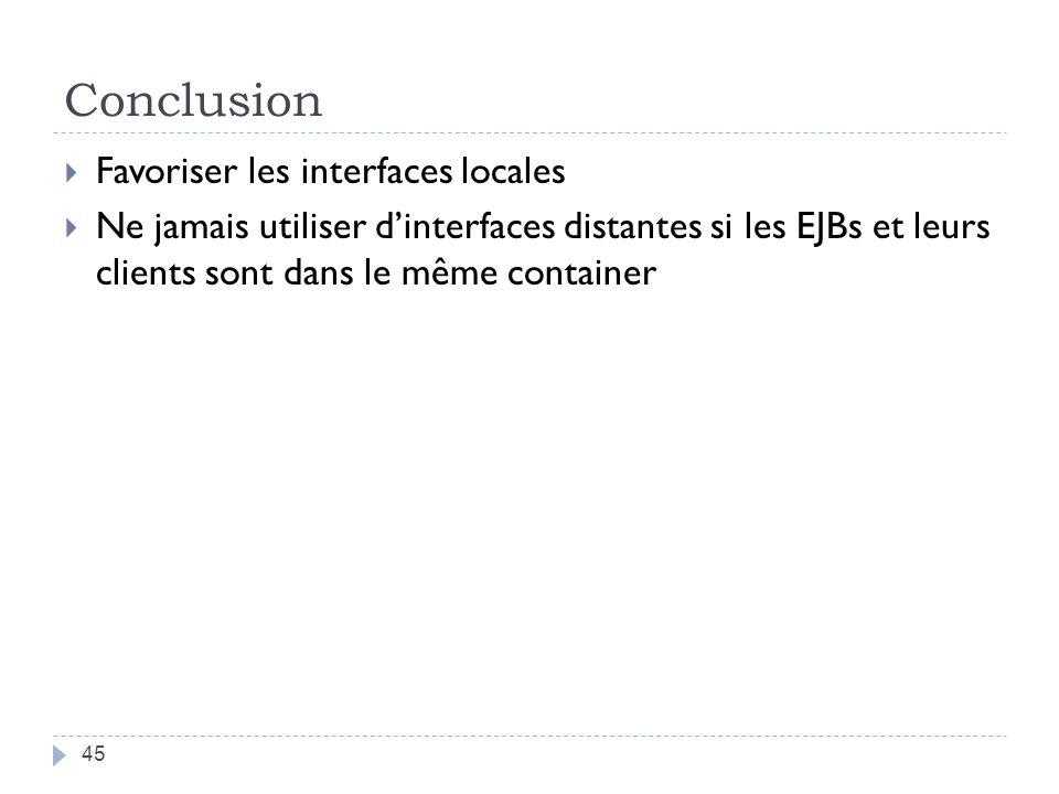 Conclusion Favoriser les interfaces locales Ne jamais utiliser dinterfaces distantes si les EJBs et leurs clients sont dans le même container 45