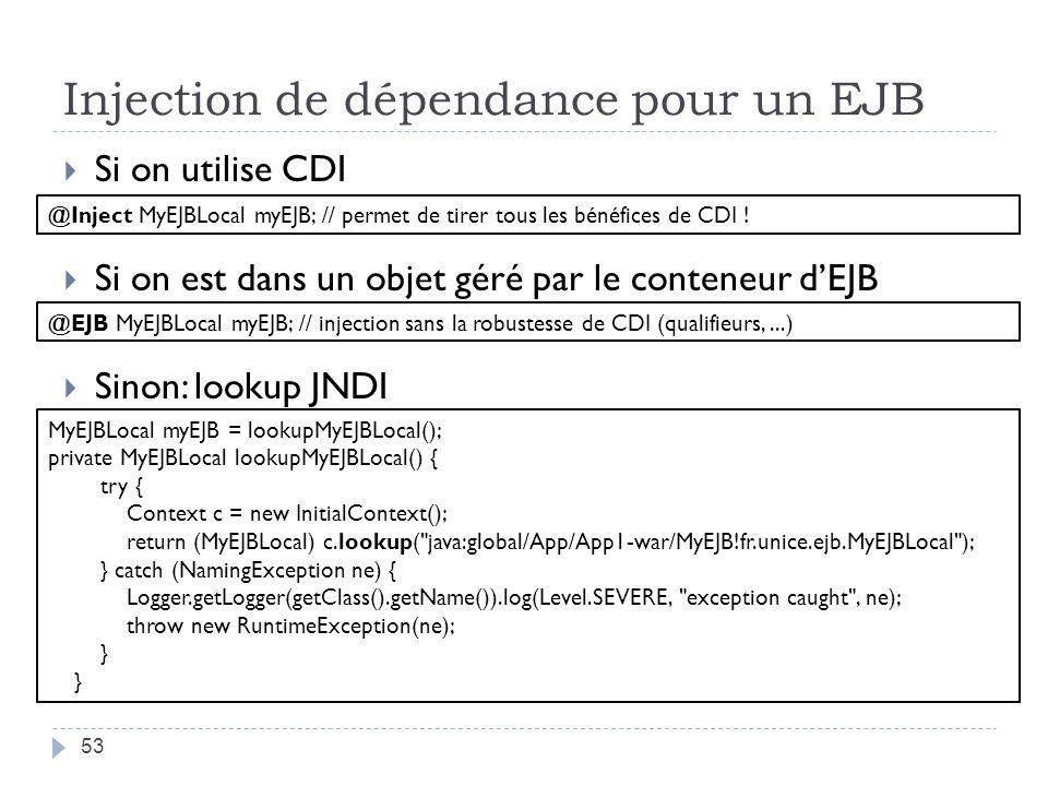 Injection de dépendance pour un EJB 53 Si on utilise CDI Si on est dans un objet géré par le conteneur dEJB Sinon: lookup JNDI MyEJBLocal myEJB = lookupMyEJBLocal(); private MyEJBLocal lookupMyEJBLocal() { try { Context c = new InitialContext(); return (MyEJBLocal) c.lookup( java:global/App/App1-war/MyEJB!fr.unice.ejb.MyEJBLocal ); } catch (NamingException ne) { Logger.getLogger(getClass().getName()).log(Level.SEVERE, exception caught , ne); throw new RuntimeException(ne); } @EJB MyEJBLocal myEJB; // injection sans la robustesse de CDI (qualifieurs,...) @Inject MyEJBLocal myEJB; // permet de tirer tous les bénéfices de CDI !
