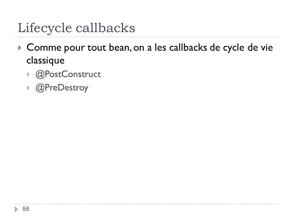 Lifecycle callbacks 56 Comme pour tout bean, on a les callbacks de cycle de vie classique @PostConstruct @PreDestroy