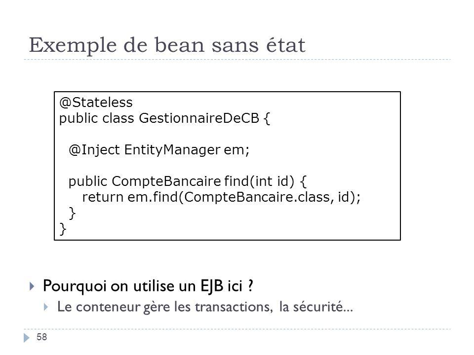 Exemple de bean sans état 58 Pourquoi on utilise un EJB ici ? Le conteneur gère les transactions, la sécurité... @Stateless public class GestionnaireD