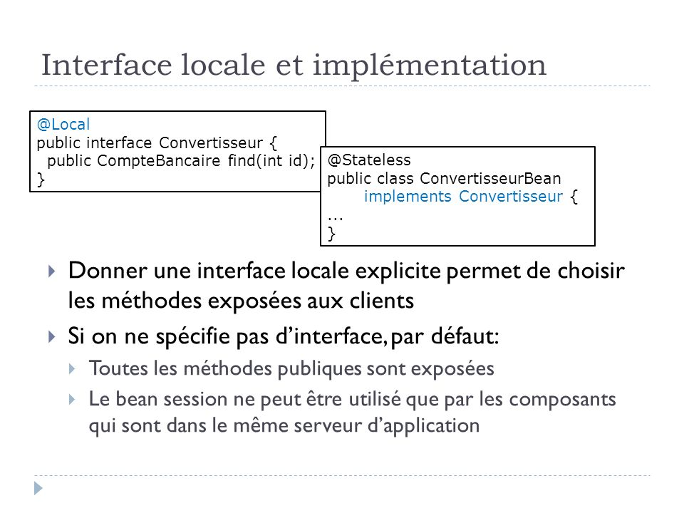 Interface locale et implémentation Donner une interface locale explicite permet de choisir les méthodes exposées aux clients Si on ne spécifie pas din