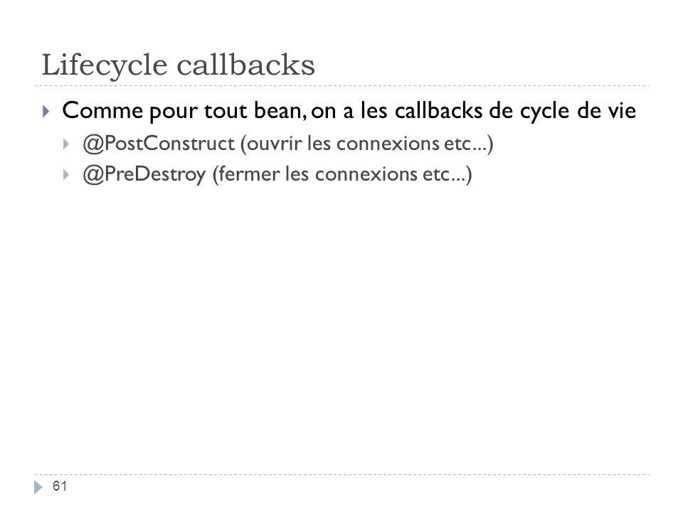 Lifecycle callbacks 61 Comme pour tout bean, on a les callbacks de cycle de vie @PostConstruct (ouvrir les connexions etc...) @PreDestroy (fermer les connexions etc...)