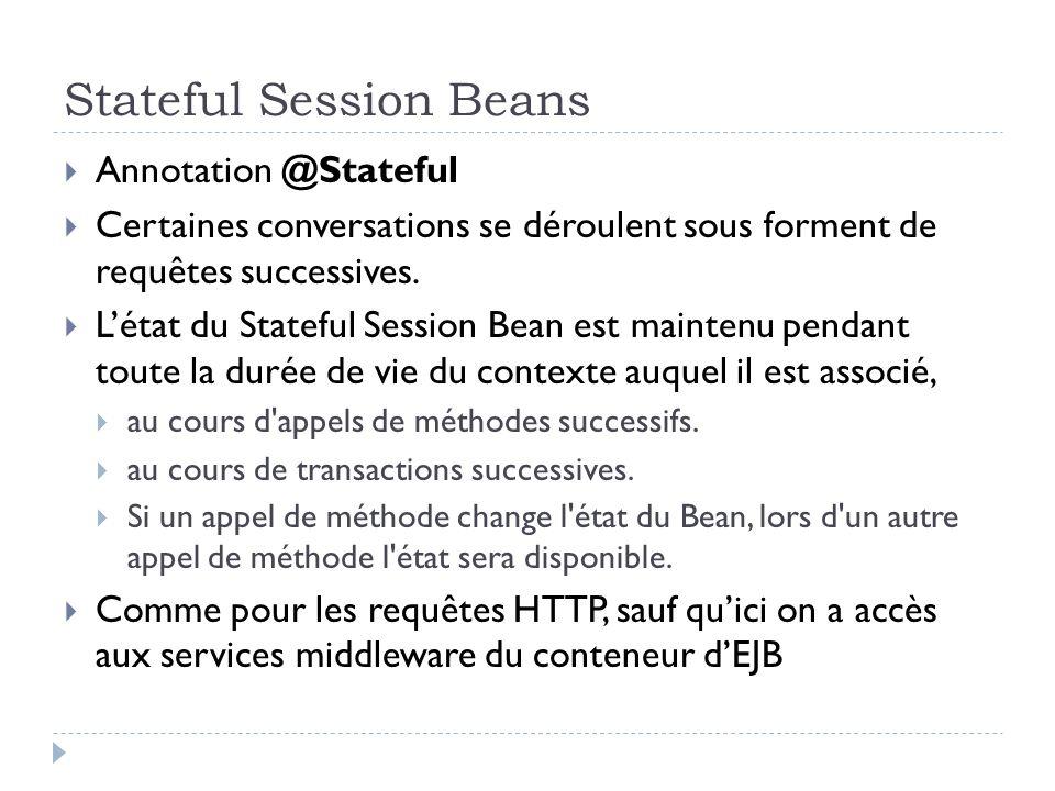 Stateful Session Beans Annotation @Stateful Certaines conversations se déroulent sous forment de requêtes successives. Létat du Stateful Session Bean