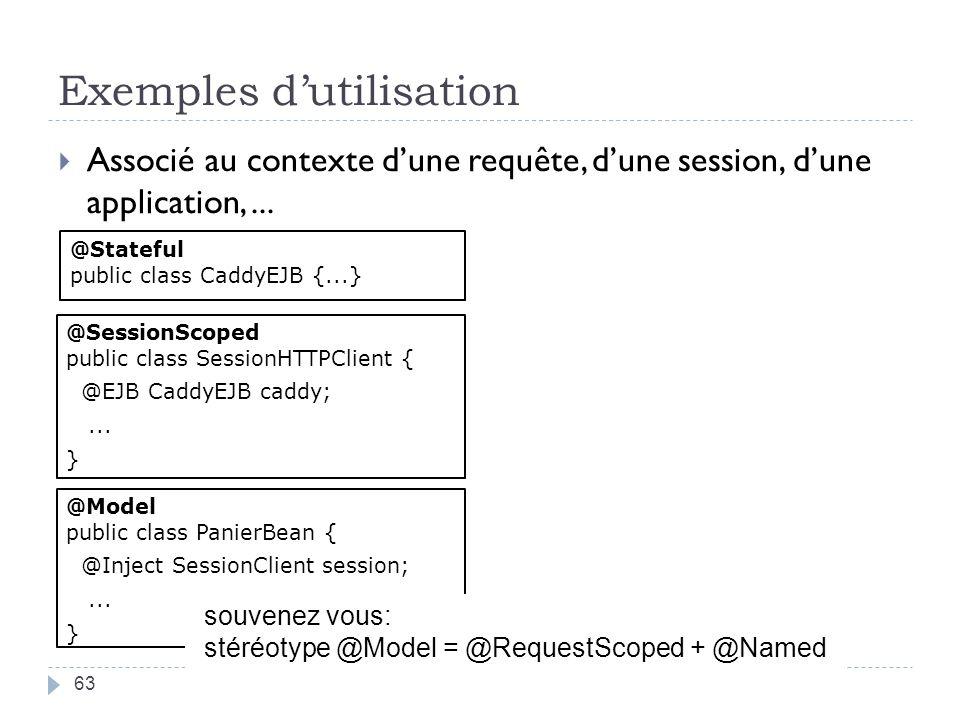 Exemples dutilisation 63 Associé au contexte dune requête, dune session, dune application,... @Stateful public class CaddyEJB {...} @Model public clas