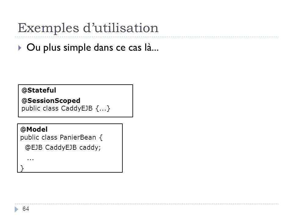 Exemples dutilisation 64 Ou plus simple dans ce cas là... @Stateful @SessionScoped public class CaddyEJB {...} @Model public class PanierBean { @EJB C
