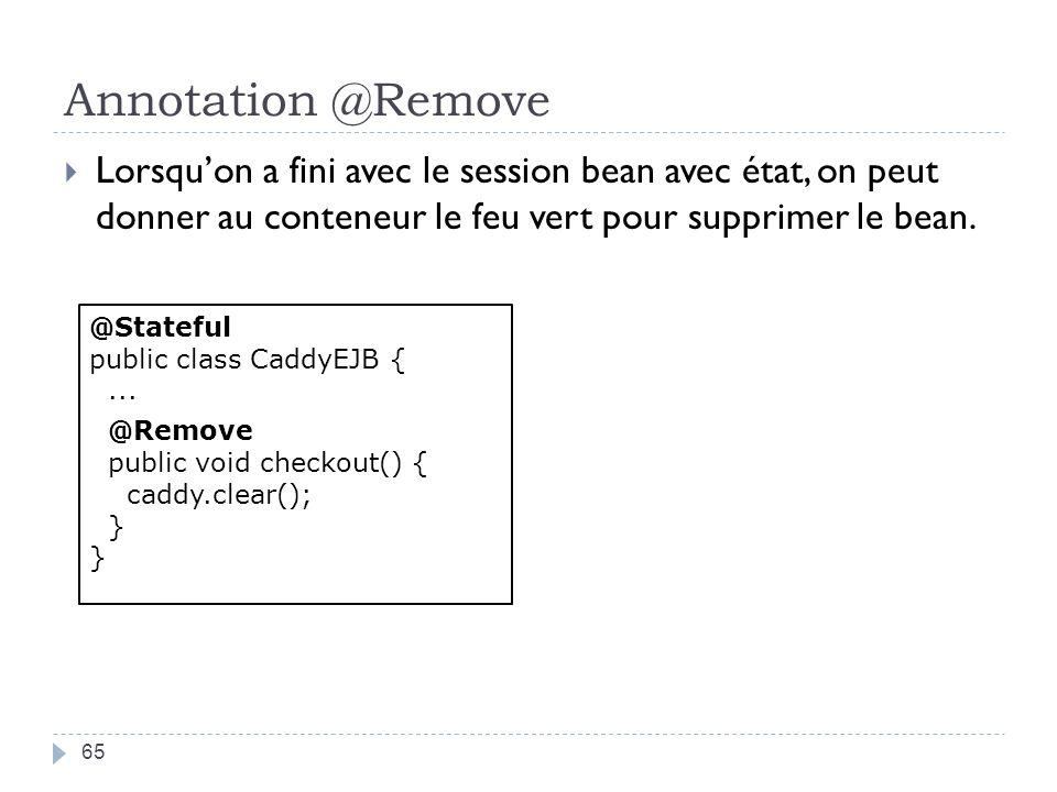 Annotation @Remove 65 Lorsquon a fini avec le session bean avec état, on peut donner au conteneur le feu vert pour supprimer le bean. @Stateful public