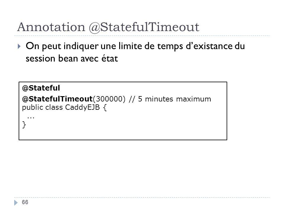 Annotation @StatefulTimeout 66 On peut indiquer une limite de temps dexistance du session bean avec état @Stateful @StatefulTimeout(300000) // 5 minutes maximum public class CaddyEJB {...