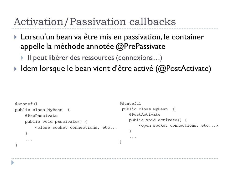 Activation/Passivation callbacks Lorsqu un bean va être mis en passivation, le container appelle la méthode annotée @PrePassivate Il peut libérer des ressources (connexions…) Idem lorsque le bean vient d être activé (@PostActivate)