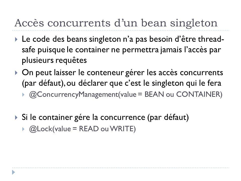 Accès concurrents dun bean singleton Le code des beans singleton na pas besoin dêtre thread- safe puisque le container ne permettra jamais laccès par plusieurs requêtes On peut laisser le conteneur gérer les accès concurrents (par défaut), ou déclarer que cest le singleton qui le fera @ConcurrencyManagement(value = BEAN ou CONTAINER) Si le container gére la concurrence (par défaut) @Lock(value = READ ou WRITE)