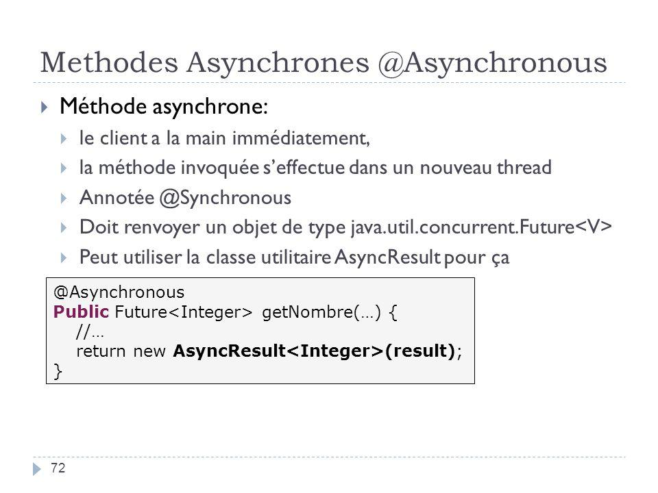 Methodes Asynchrones @Asynchronous 72 Méthode asynchrone: le client a la main immédiatement, la méthode invoquée seffectue dans un nouveau thread Annotée @Synchronous Doit renvoyer un objet de type java.util.concurrent.Future Peut utiliser la classe utilitaire AsyncResult pour ça @Asynchronous Public Future getNombre(…) { //… return new AsyncResult (result); }