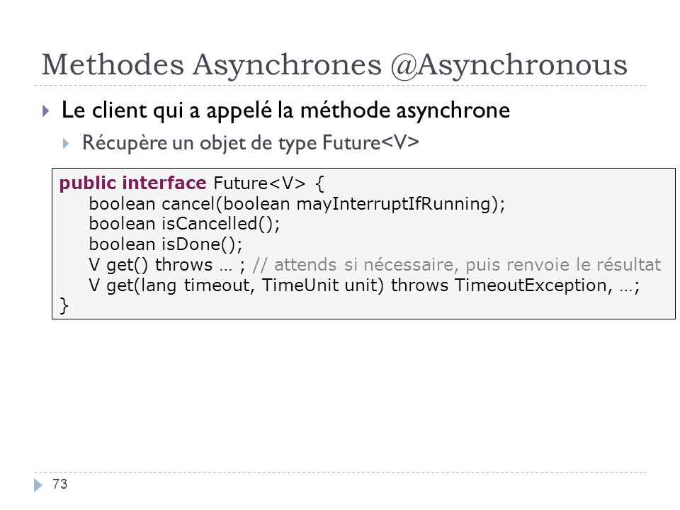Methodes Asynchrones @Asynchronous 73 Le client qui a appelé la méthode asynchrone Récupère un objet de type Future public interface Future { boolean cancel(boolean mayInterruptIfRunning); boolean isCancelled(); boolean isDone(); V get() throws … ; // attends si nécessaire, puis renvoie le résultat V get(lang timeout, TimeUnit unit) throws TimeoutException, …; }