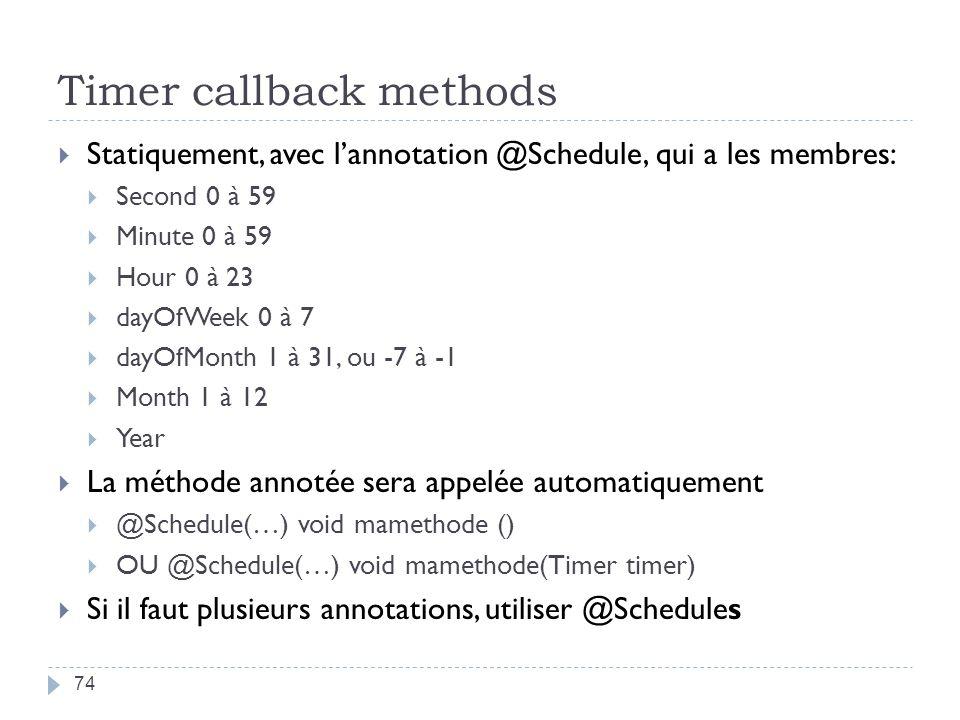 Timer callback methods 74 Statiquement, avec lannotation @Schedule, qui a les membres: Second 0 à 59 Minute 0 à 59 Hour 0 à 23 dayOfWeek 0 à 7 dayOfMonth 1 à 31, ou -7 à -1 Month 1 à 12 Year La méthode annotée sera appelée automatiquement @Schedule(…) void mamethode () OU @Schedule(…) void mamethode(Timer timer) Si il faut plusieurs annotations, utiliser @Schedules