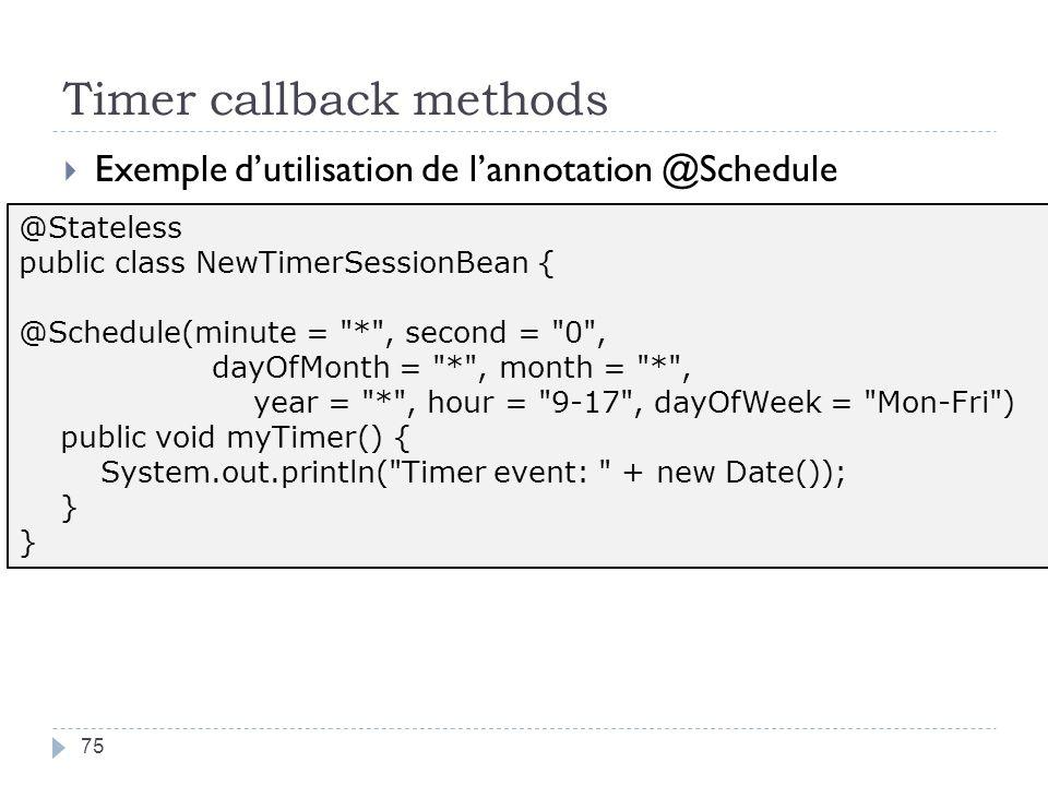 Timer callback methods 75 Exemple dutilisation de lannotation @Schedule @Stateless public class NewTimerSessionBean { @Schedule(minute =