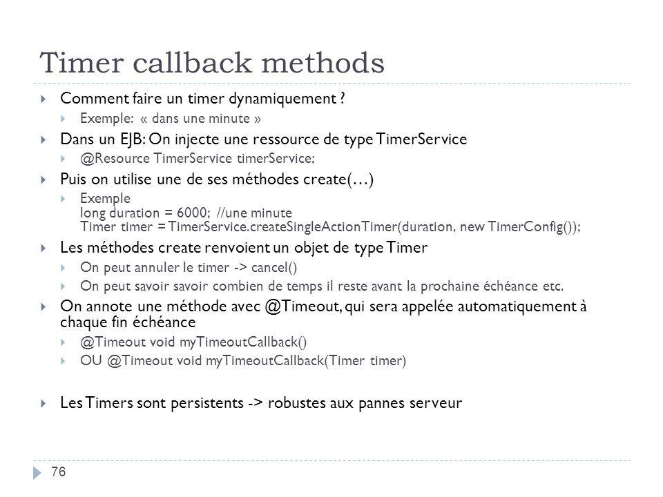 Timer callback methods 76 Comment faire un timer dynamiquement ? Exemple: « dans une minute » Dans un EJB: On injecte une ressource de type TimerServi