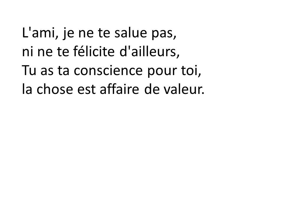 L ami, je ne te salue pas, ni ne te félicite d ailleurs, Tu as ta conscience pour toi, la chose est affaire de valeur.