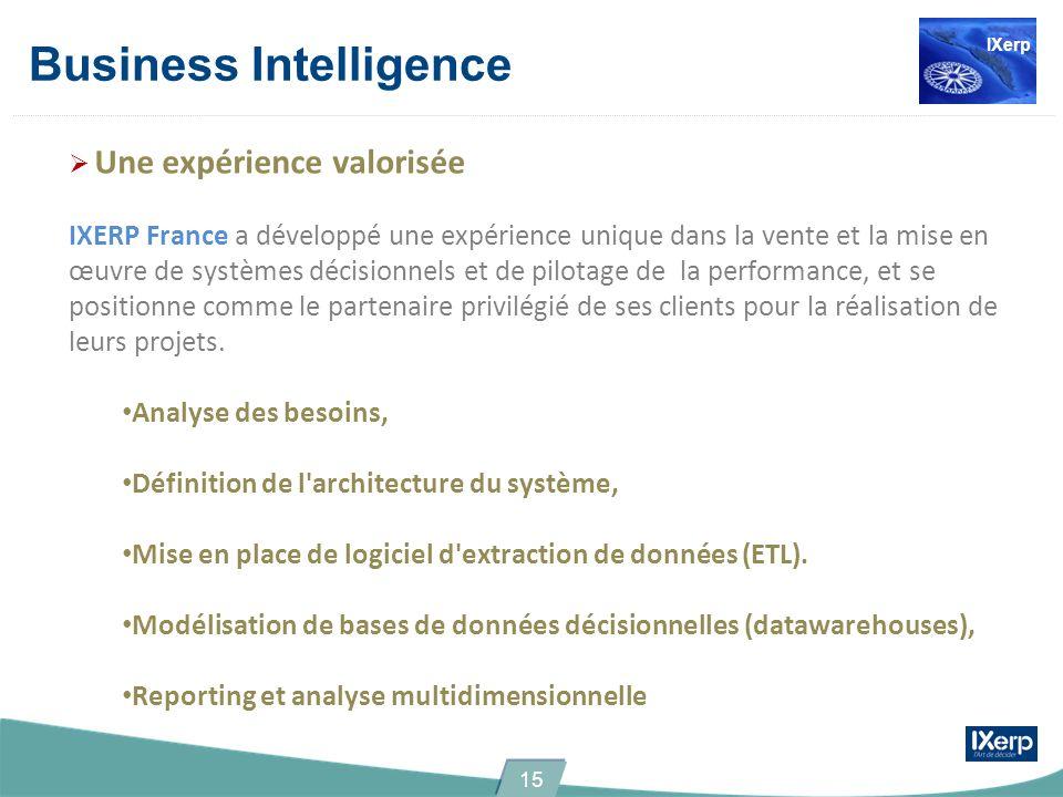 Business Intelligence Une expérience valorisée IXERP France a développé une expérience unique dans la vente et la mise en œuvre de systèmes décisionnels et de pilotage de la performance, et se positionne comme le partenaire privilégié de ses clients pour la réalisation de leurs projets.
