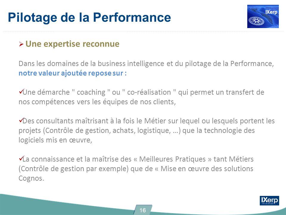 Pilotage de la Performance Une expertise reconnue Dans les domaines de la business intelligence et du pilotage de la Performance, notre valeur ajoutée repose sur : Une démarche coaching ou co-réalisation qui permet un transfert de nos compétences vers les équipes de nos clients, Des consultants maîtrisant à la fois le Métier sur lequel ou lesquels portent les projets (Contrôle de gestion, achats, logistique, …) que la technologie des logiciels mis en œuvre, La connaissance et la maîtrise des « Meilleures Pratiques » tant Métiers (Contrôle de gestion par exemple) que de « Mise en œuvre des solutions Cognos.