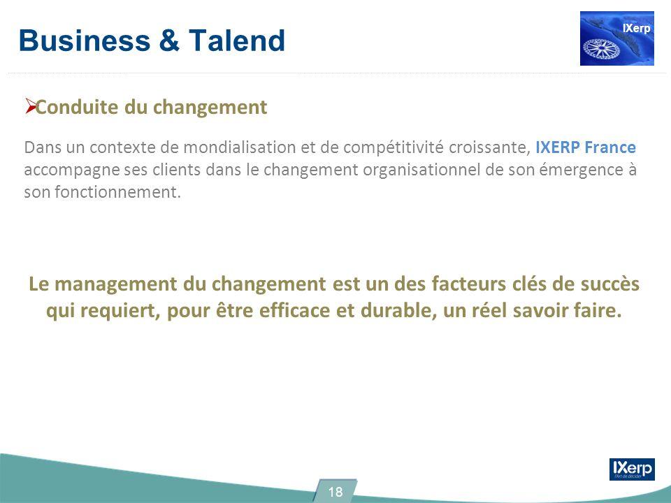 Business & Talend Conduite du changement Dans un contexte de mondialisation et de compétitivité croissante, IXERP France accompagne ses clients dans le changement organisationnel de son émergence à son fonctionnement.