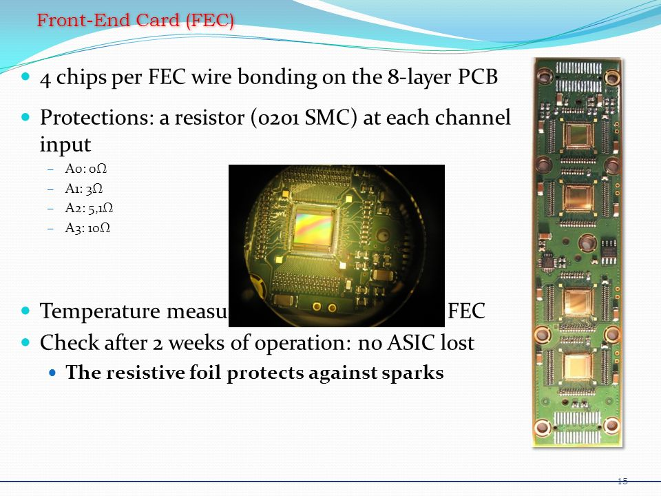 4 chips per FEC wire bonding on the 8-layer PCB Protections: a resistor (0201 SMC) at each channel input – A0: 0 – A1: 3 – A2: 5,1 – A3: 10 Temperature measurement device for each FEC Check after 2 weeks of operation: no ASIC lost The resistive foil protects against sparks Front-End Card (FEC) 15