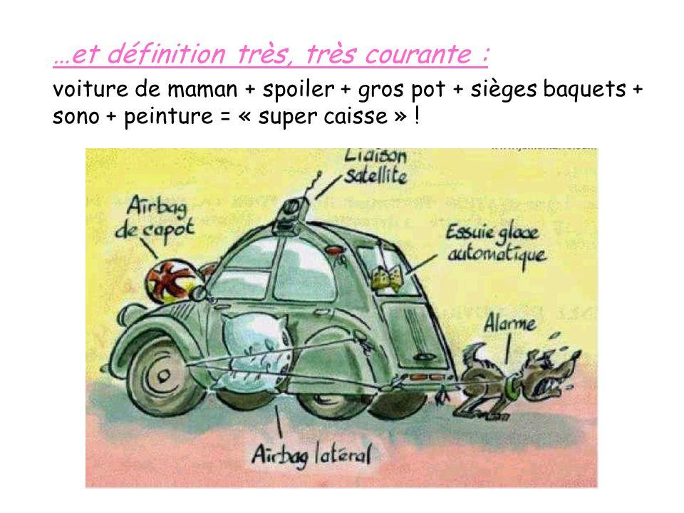 …et définition très, très courante : voiture de maman + spoiler + gros pot + sièges baquets + sono + peinture = « super caisse » !