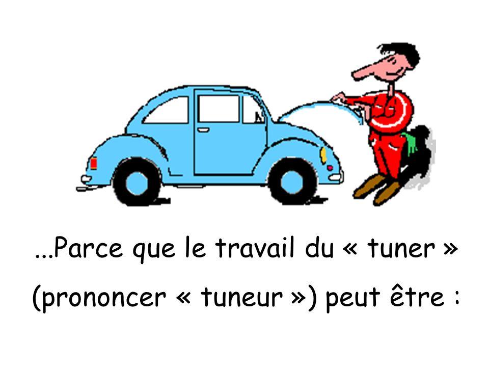 ...Parce que le travail du « tuner » (prononcer « tuneur ») peut être :