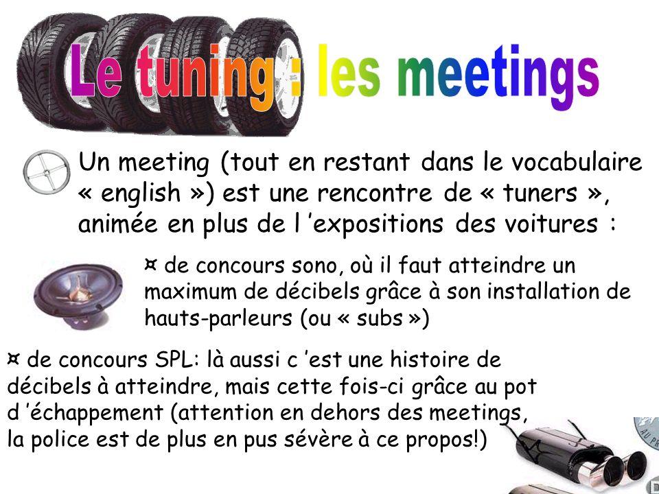 Un meeting (tout en restant dans le vocabulaire « english ») est une rencontre de « tuners », animée en plus de l expositions des voitures : ¤ de conc