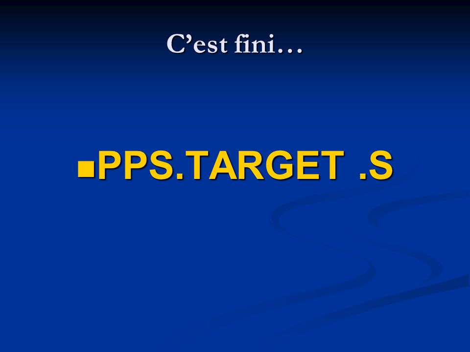 Cest fini… PPS.TARGET.S PPS.TARGET.S