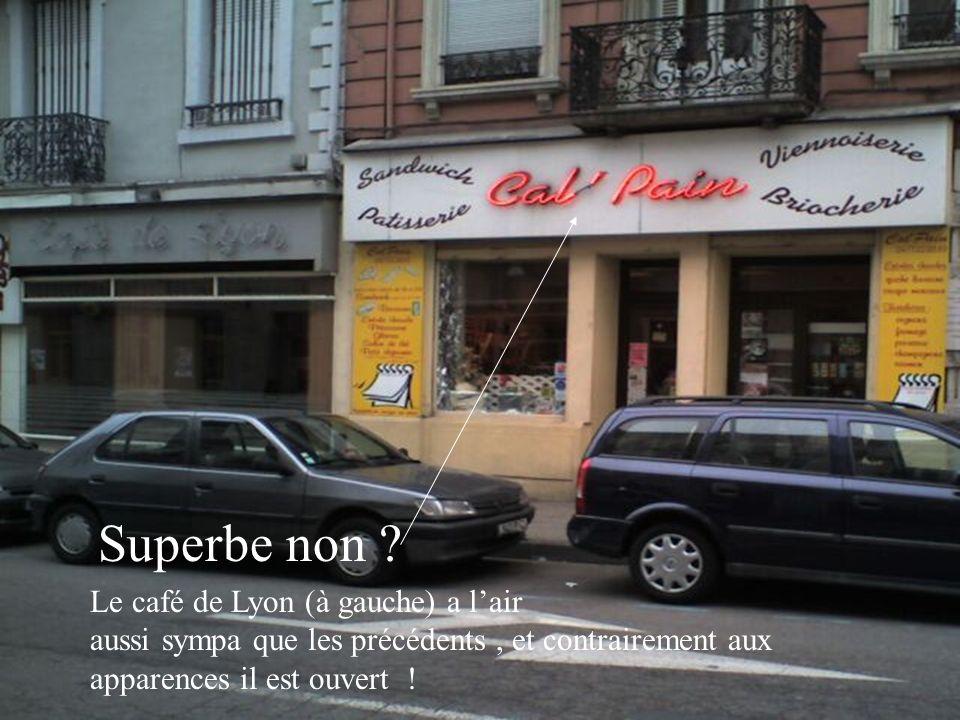 Le café de Lyon (à gauche) a lair aussi sympa que les précédents, et contrairement aux apparences il est ouvert ! Superbe non ?