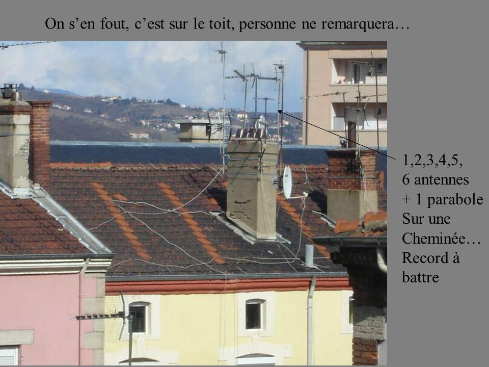 On sen fout, cest sur le toit, personne ne remarquera… 1,2,3,4,5, 6 antennes + 1 parabole Sur une Cheminée… Record à battre