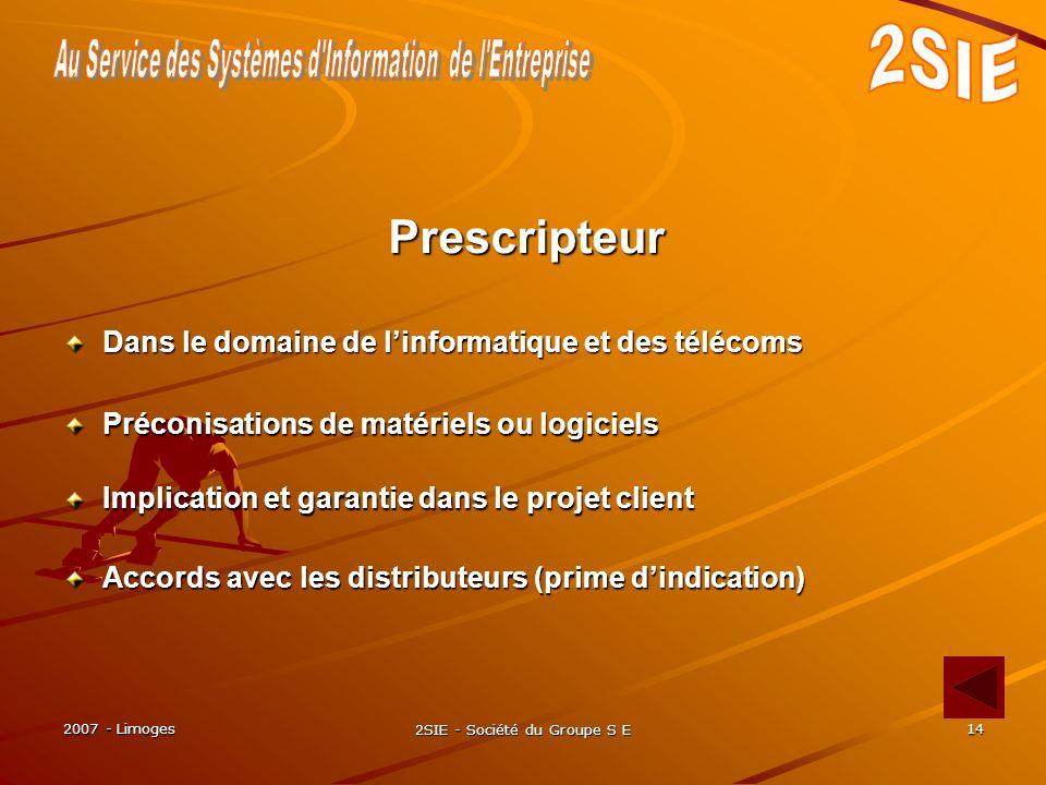 2007 - Limoges 2SIE - Société du Groupe S E 14 Accords avec les distributeurs (prime dindication) Prescripteur Dans le domaine de linformatique et des télécoms Préconisations de matériels ou logiciels Implication et garantie dans le projet client