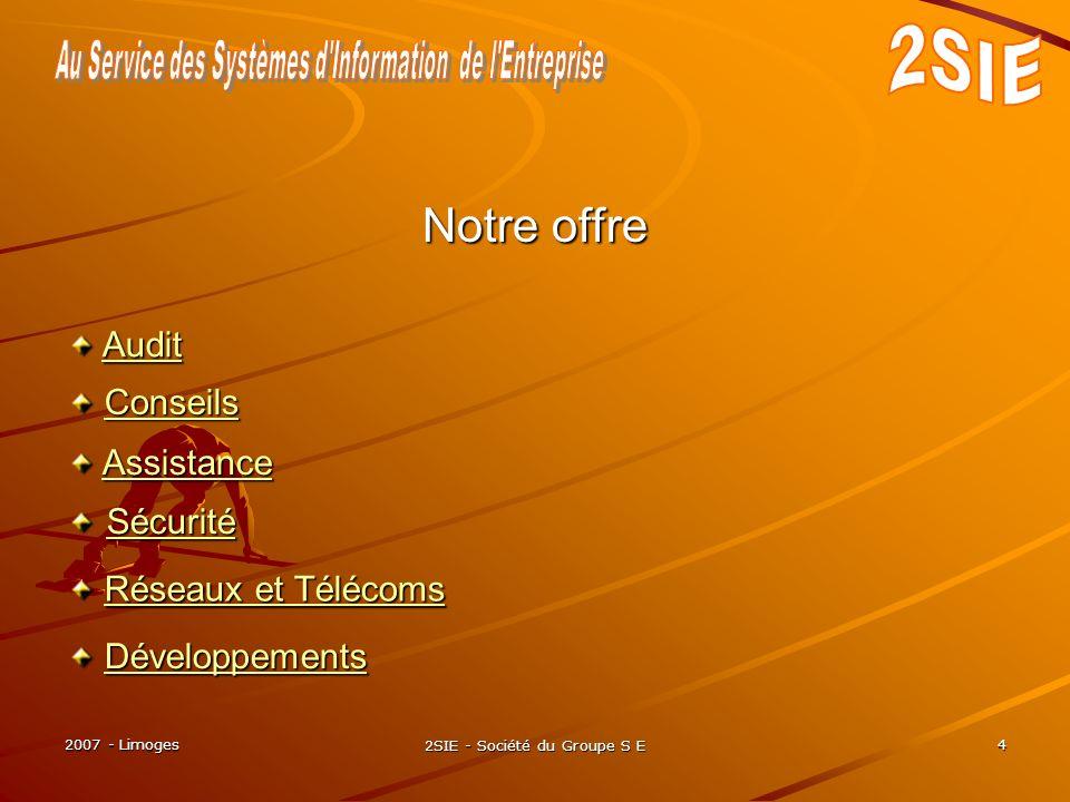 2007 - Limoges 2SIE - Société du Groupe S E 4 Développements DéveloppementsDéveloppements Notre offre Audit AuditAudit Conseils ConseilsConseils Assistance AssistanceAssistance Sécurité Sécurité Sécurité Réseaux et Télécoms Réseaux et TélécomsRéseaux et TélécomsRéseaux et Télécoms