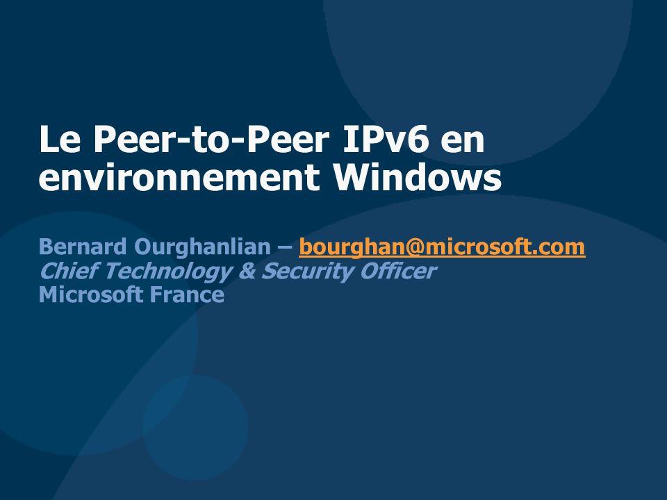 Bernard Ourghanlian – bourghan@microsoft.com Chief Technology & Security Officer Microsoft Francebourghan@microsoft.com Le Peer-to-Peer IPv6 en environnement Windows