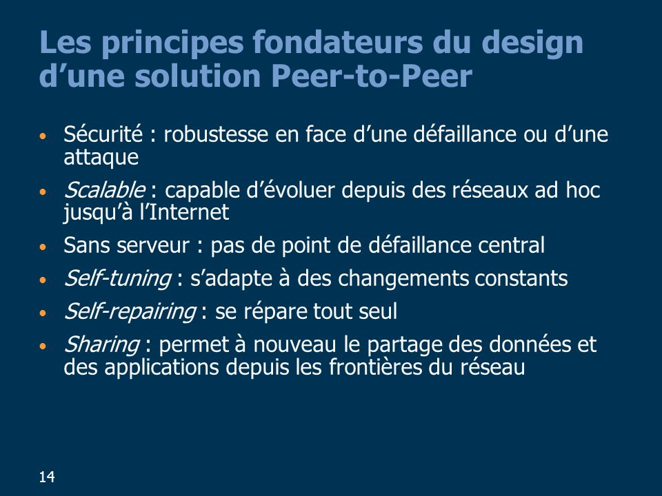 14 Les principes fondateurs du design dune solution Peer-to-Peer Sécurité : robustesse en face dune défaillance ou dune attaque Scalable : capable dév