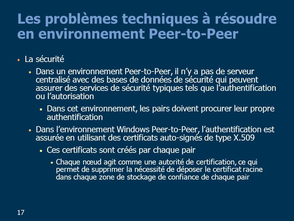 17 Les problèmes techniques à résoudre en environnement Peer-to-Peer La sécurité Dans un environnement Peer-to-Peer, il ny a pas de serveur centralisé avec des bases de données de sécurité qui peuvent assurer des services de sécurité typiques tels que lauthentification ou lautorisation Dans cet environnement, les pairs doivent procurer leur propre authentification Dans lenvironnement Windows Peer-to-Peer, lauthentification est assurée en utilisant des certificats auto-signés de type X.509 Ces certificats sont créés par chaque pair Chaque nœud agit comme une autorité de certification, ce qui permet de supprimer la nécessité de déposer le certificat racine dans chaque zone de stockage de confiance de chaque pair